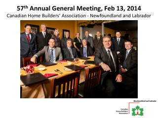 57 th  Annual General Meeting, Feb 13, 2014 Canadian Home Builders' Association - Newfoundland and Labrador
