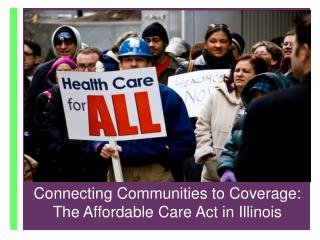 Connecting Communities to Coverage :  The Affordable Care Act  in IL