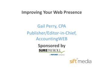 Improving Your Web Presence Gail Perry, CPA Publisher/Editor-in-Chief, AccountingWEB Sponsored by