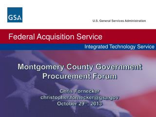 Montgomery County Government Procurement Forum Chris  Fornecker christopher.fornecker@gsa.gov October 29 th , 2013