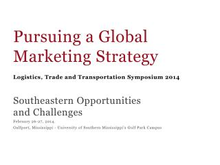 Pursuing a Global  Marketing Strategy Logistics, Trade and Transportation Symposium 2014 Southeastern  Opportunities  a
