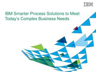 IBM Smarter Process Solutions to Meet Today�s Complex Business Needs