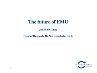 The future of EMU Jakob de Haan Head of Research, De Nederlandsche Ban k