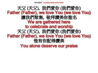 惟有你配得 You Alone Deserve Our Praise 天父  ( 天父 ),   我們愛你  ( 我們愛你 ) Father (Father), we love You (we love You) 讓我們聚集 ,   敬拜