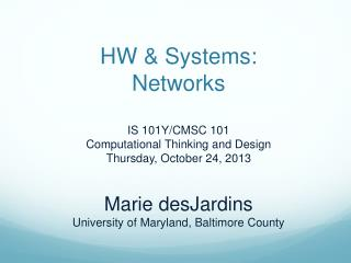 HW & Systems: Networks IS 101Y/CMSC 101 Computational Thinking and Design Thursday, October 24, 2013 Marie desJardins U