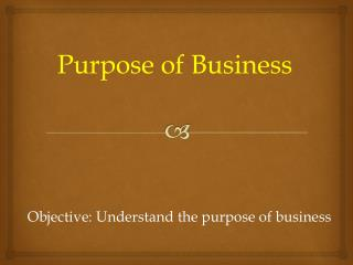 Objective: Understand the purpose of business