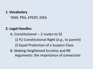 1. Vocabulary 	TANF, PRA, EPSDT, IDEA 2. Legal Handles  	A. Constitutional -- 2 routes to SS 		1) FLI Constitutional Ri