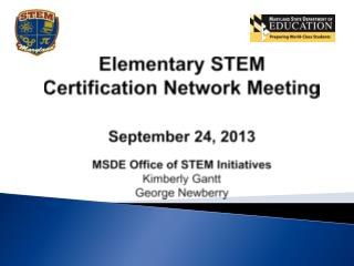 Elementary STEM Certification Network Meeting September 24, 2013 MSDE Office of STEM Initiatives Kimberly Gantt George