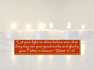 """Let your light so shine before men, that they may see your good works and glorify your Father in heaven."" (Matt. 5:16)"
