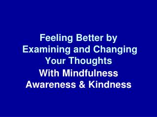 Feeling Better by  Examining and Changing  Your  Thoughts