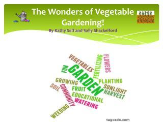 The Wonders of Vegetable  Gardening! By Kathy Self and Sally  Shackelford
