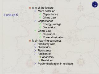 Aim of the lectur e   More detail on   Capacitance   Ohms Law   Capacitance   Energy storage   Dielectrics   Ohms Law