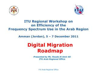 ITU  Regional Workshop on on Efficiency of the Frequency Spectrum Use in the Arab Region Amman (Jordan), 5  –  7 Decemb