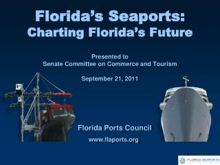 Florida's Seaports: Charting Florida's Future Presented  to Senate Committee on Commerce and Tourism September 21, 2011