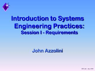 Introduction to Systems Engineering Practices:  Session I - Requirements      John Azzolini
