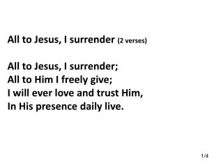 All to Jesus, I surrender  (2 verses) All to Jesus, I surrender; All to Him I freely give; I will ever love and trust H