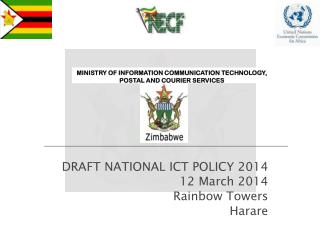 DRAFT NATIONAL ICT POLICY 2014   12 March 2014 Rainbow Towers Harare