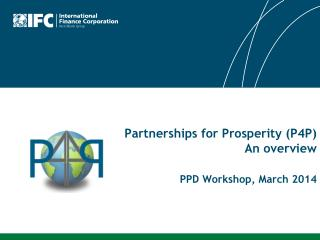Partnerships for Prosperity (P4P) An overview PPD Workshop, March 2014