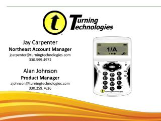 Jay Carpenter Northeast Account Manager jcarpenter@turningtechnologies.com 330.599.4972 Alan Johnson Product Manager aj