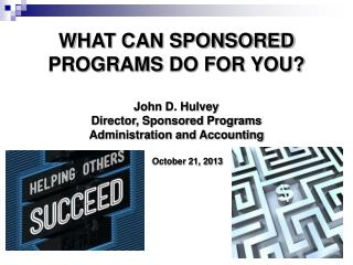 WHAT CAN SPONSORED  PROGRAMS  DO FOR YOU? John D. Hulvey Director, Sponsored Programs  Administration and Accounting