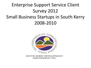 Enterprise Support Service Client Survey 2012 Small Business Startups in South Kerry 2008-2010
