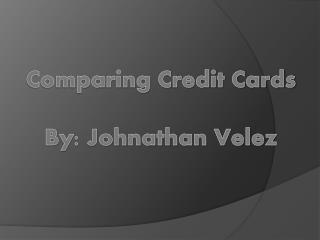 Comparing Credit Cards By: Johnathan Velez