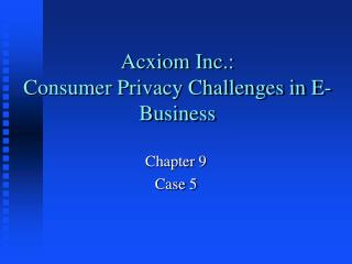 Acxiom Inc.:  Consumer Privacy Challenges in E-Business