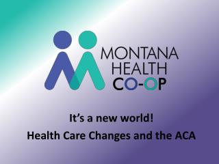 It's a new world! Health Care Changes and the ACA