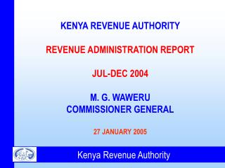 KENYA REVENUE AUTHORITY REVENUE ADMINISTRATION REPORT JUL-DEC 2004 M. G. WAWERU COMMISSIONER GENERAL 27 JANUARY 2005