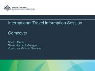 International Travel information Session  Comcover   Shea J Moran Senior Account Manager Comcover Member Services