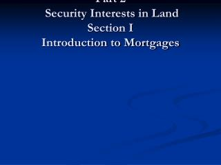 Part 2  Security Interests in Land Section I Introduction to Mortgages