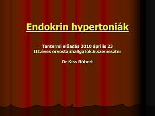 Endokrin hypertoniák Tantermi előadás 2010 április 23 III.éves orvostanhallgatók.6.szemeszter Dr Kiss Róbert