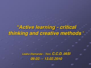 """Active learning - critical thinking and creative methods  "" Leahu Diamanda – Toni,  C.C.D. IASI 09.02. – 13.02.2010"