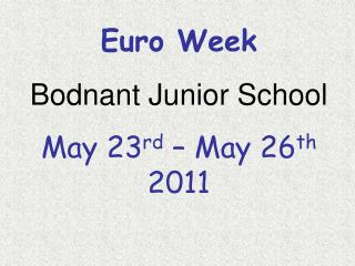 Euro Week Bodnant Junior School May 23 rd  – May 26 th  2011