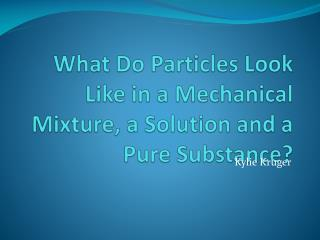 What Do Particles Look Like in a Mechanical Mixture, a Solution and a Pure Substance?