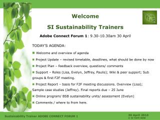 Welcome SI Sustainability Trainers Adobe Connect Forum 1 : 9.30-10.30am 30 April