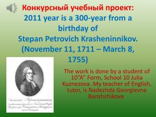 Конкурсный учебный проект: 2011 year is a 300-year from a birthday of Stepan Petrovich Krasheninnikov. (November 11 ,