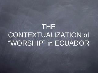 "THE CONTEXTUALIZATION of ""WORSHIP"" in ECUADOR"