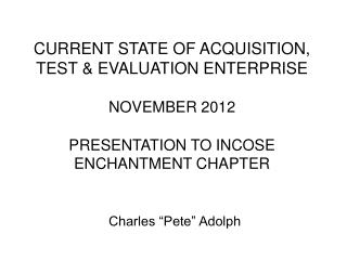 CURRENT STATE OF ACQUISITION, TEST & EVALUATION ENTERPRISE NOVEMBER 2012 PRESENTATION TO INCOSE ENCHANTMENT CHAPTER