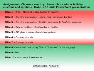 Assignment:  Choose a country.  Research its winter holiday customs and symbols.  Make  a 10 slide PowerPoint presentat