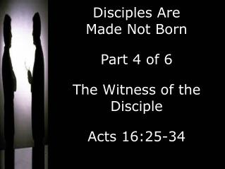 Disciples Are  Made Not Born Part 4 of 6 The Witness of the Disciple Acts 16:25-34