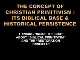 THE CONCEPT OF CHRISTIAN PRIMITIVISM : ITS BIBLICAL BASE & HISTORICAL PERSISTENCE