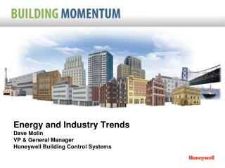 Energy and Industry Trends Dave Molin VP & General Manager Honeywell Building Control Systems