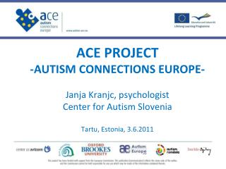 ACE PROJECT -AUTISM CONNECTIONS EUROPE-  Janja Kranjc, psychologist Center for Autism Slovenia Tartu, Estonia, 3.6.2011