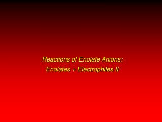 Reactions of Enolate Anions:  Enolates + Electrophiles II