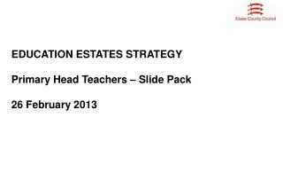 EDUCATION ESTATES STRATEGY Primary Head Teachers – Slide Pack 26 February 2013