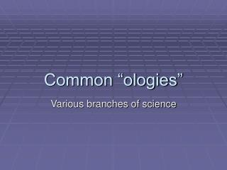 Common  ologies