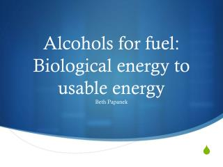 Alcohols for fuel: Biological energy to usable energy