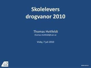 Skolelevers drogvanor 2010 Thomas Hvitfeldt thomas.hvitfeldt@can.se  Visby, 7 juli 2010