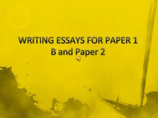 WRITING ESSAYS FOR PAPER 1 B and Paper 2